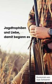 Uwe Schramm: Jagdtrophäen und Liebe, damit begann es, Buch