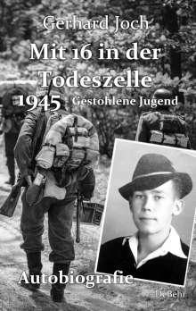 Gerhard Joch: Mit 16 in der Todeszelle - 1945 - Gestohlene Jugend - Autobiografie, Buch