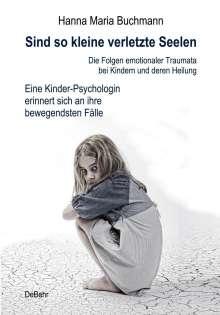 Hanna Maria Buchmann: Sind so kleine verletzte Seelen - Die Folgen emotionaler Traumata bei Kindern und deren Heilung - Eine Kinder-Psychologin erinnert sich an ihre bewegendsten Fälle, Buch