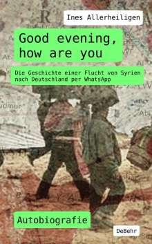 Ines Allerheiligen: Good evening, how are you - Die Geschichte einer Flucht von Syrien nach Deutschland per WhatsApp - Autobiografie, Buch