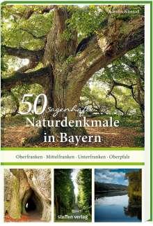 Karolin Küntzel: 50 sagenhafte Naturdenkmale in Bayern: Unterfranken - Oberfranken - Mittelfranken - Oberpfalz, Buch