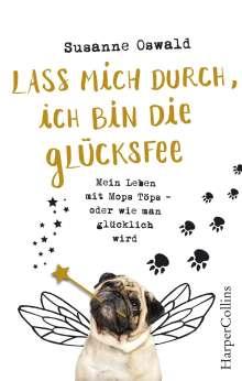 Susanne Oswald: Lass mich durch, ich bin die Glücksfee! - Mein Leben mit Mops Töps - oder wie man glücklich wird, Buch