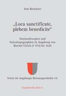 """Jens Brückner: """"Loca sanctificate, plebem benedicite"""" - Stationsliturgien und Sakraltopographien in Augsburg von Bischof Ulrich (+ 973) bis 1620, Buch"""