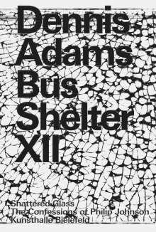 Dennis Adams. Bus Shelter XII. Shattered Glass / The Confessions of Philip Johnson, Buch