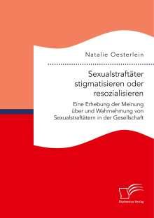 Natalie Oesterlein: Sexualstraftäter stigmatisieren oder resozialisieren. Eine Erhebung der Meinung über und Wahrnehmung von Sexualstraftätern in der Gesellschaft, Buch