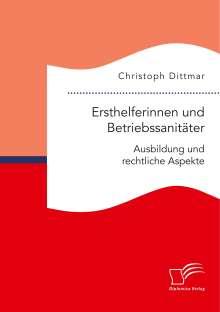 Christoph Dittmar: Ersthelferinnen und Betriebssanitäter. Ausbildung und rechtliche Aspekte, Buch