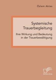 Özlem Aktas: Systemische Trauerbegleitung. Ihre Wirkung und Bedeutung in der Trauerbewältigung, Buch