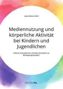 Lukas Matteo Mohl: Mediennutzung und körperliche Aktivität bei Kindern und Jugendlichen. Führen Smartphones und das Fernsehen zum Bewegungsmangel?, Buch