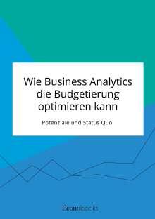 Anonym: Wie Business Analytics die Budgetierung optimieren kann. Potenziale und Status Quo, Buch