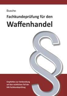 André Busche: Fachkundeprüfung Waffenhandel Praxiswissen zum Waffenrecht für Prüfung und Betrieb - Lehrbuch zur Vorbereitung auf den rechtlichen Teil der IHK-Fachkundeprüfung, Buch