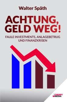 Walter Späth: Achtung, Geld Weg! - Faule Investments, Anlagebetrug und Finanzkrisen, Buch