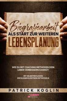 Patrick Koglin: Biografiearbeit als Start zur weiteren Lebensplanung - Wie du mit Coaching Methoden dein Leben verbessern kannst!, Buch