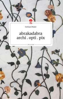 Gerhard Maier: abrakadabra - archi.opti.pix. Life is a Story - story.one, Buch