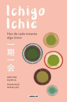 Hector Garcia: Ichigo-Ichie / Savor Every Moment: The Japanese Art of Ichigo-Ichie: Ichigo-Ichie / The Book of Ichigo Ichie. the Art of Making the Most of Every Mome, Buch