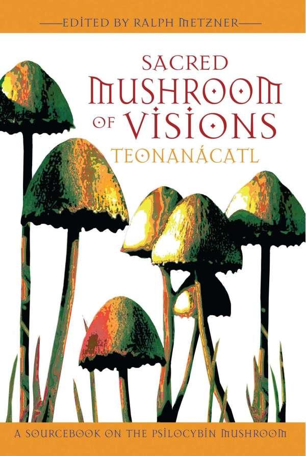 Sacred Mushroom Of Visions Teonanacatl A Sourcebook On